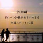 ドローン沖縄がおすすめする公園の空撮スポット