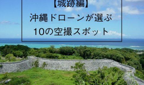 城跡編ドローン沖縄が選ぶ空撮スポット