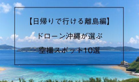 日帰りで行ける離島編_ドローン沖縄が選ぶ空撮スポット