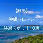 離島編の沖縄ドローンの特選スポット10